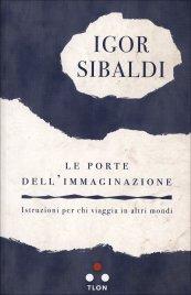 LE PORTE DELL'IMMAGINAZIONE Istruzioni per chi viaggia in altri mondi di Igor Sibaldi