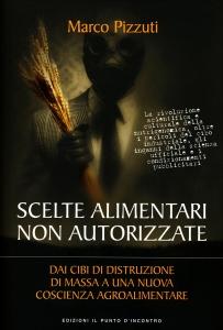SCELTE ALIMENTARI NON AUTORIZZATE Dai cibi di distruzione di massa a una nuova coscienza agroalimentare di Marco Pizzuti
