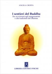 I SENTIERI DEL BUDDHA Per avvicinarsi agli insegnamenti e alle tradizioni del Dharma di Angela Crosta