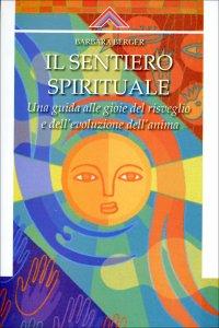 IL SENTIERO SPIRITUALE Una guida alle gioie del risveglio e dell'evoluzione dell'anima di Barbara Berger