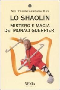 LO SHAOLIN Mistero e magia dei monaci guerrieri di Sri Rohininandana Das