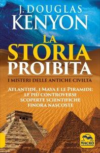 LA STORIA PROIBITA I Misteri delle Antiche Civilt? - Atlantide, i Maya e le Piramidi: le pi? controverse scoperte scientifiche finora nascoste di J. Douglas Kenyon