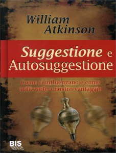 SUGGESTIONE E AUTOSUGGESTIONE Come ci influenzano e come utilizzarle anostro vantaggio di William Walker Atkinson