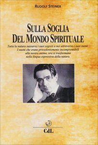 SULLA SOGLIA DEL MONDO SPIRITUALE Tutta la natura sussurra i suoi segreti a noi attraverso i suoi suoni di Rudolf Steiner