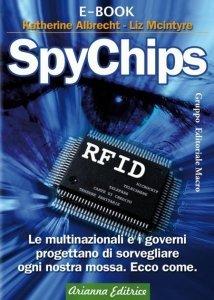 SPYCHIPS (EBOOK) Le multinazionali e i governi progettano di sorvegliare ogni nostra mossa. Ecco come. di Katherine Albrecht, Liz McIntyre
