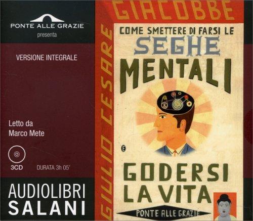 Come Smettere di Farsi le Seghe mentali e Godersi la Vita - Audiolibro in 3 CD