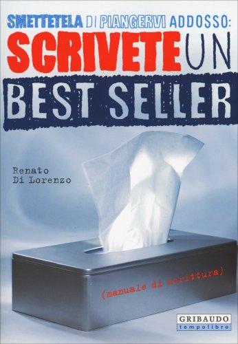 Smettetela di Piangervi Addosso: Scrivete un Best Seller