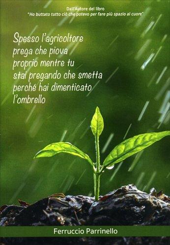 Spesso l'Agricoltore Prega che Piova Proprio Mentre Tu Stai Pregando che Smetta Perche Hai Dimenticato l'Ombrello