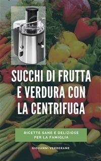 Succhi di Frutta e Verdura con la Centrifuga (eBook)