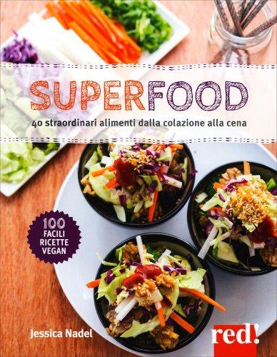 Superfood - 40 Straordinari Alimenti dalla Colazione alla Cena