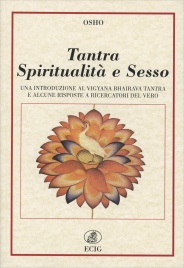 TANTRA, SPIRITUALITà E SESSO Una introduzione al Vigyana Bhairava tantra e alcune risposte a ricercatori del vero di Osho