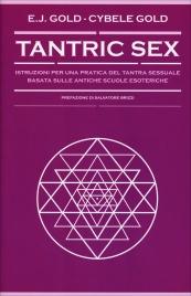 TANTRIC SEX Istruzioni per una pratica del tantra sessuale basata sulle antiche scuole esoteriche di E. J. Gold, Cybele Gold