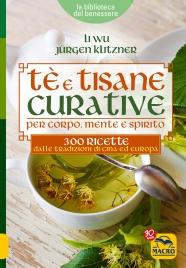 Tè E TISANE CURATIVE PER CORPO, MENTE E SPIRITO 300 ricette delle tradizioni di Cina ed Europa di Li Wu, Jürgen Klitznert