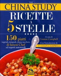 THE CHINA STUDY - RICETTE A 5 STELLE 150 piatti vegetali, integrali, senza zucchero di famosi Chef ed esperti autorevoli di Leanne Campbell