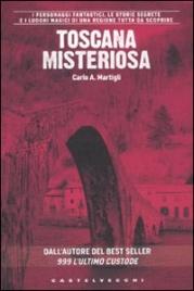 TOSCANA MISTERIOSA I personaggi fantastici, le storie segrete e i luoghi magici di una regione tutta da scoprire di Carlo A. Martigli