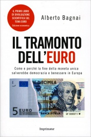 IL TRAMONTO DELL'EURO Come e perchè la fine della moneta unica salverebbe democrazia e benessere in Europa di Alberto Bagnai