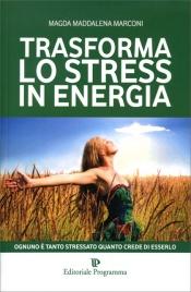 TRASFORMA LO STRESS IN ENERGIA Ognuno è tanto stressato quanto crede di esserlo di Magda Maddalena Marconi