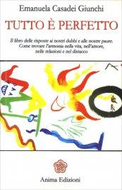 TUTTO è PERFETTO Il libro delle risposte ai nostri dubbi e alle nostre paure. Come trovare l'armonia nella vita, nell'amore, nelle relazioni e nel distacco. di Emanuela Casadei Giunchi