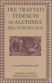 Tre Trattati Tedeschi di Alchimia del XVII Sec