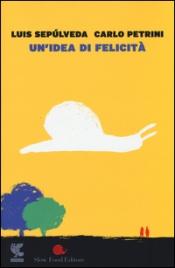 UN'IDEA DI FELICITà di Luis Sepulveda, Carlo Petrini