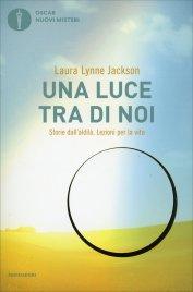 UNA LUCE TRA DI NOI Storie dall'aldilà. Lezioni per la vita. di Laura Lynne Jackson