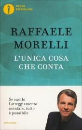 L'UNICA COSA CHE CONTA Se cambi l'atteggiamento mentale, tutto è possibile di Raffaele Morelli