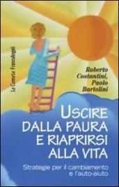 USCIRE DALLA PAURA E RIAPRIRSI ALLA VITA Strategie per il cambiamento e l'auto-aiuto di Roberto Costantini, Paolo Bartolini