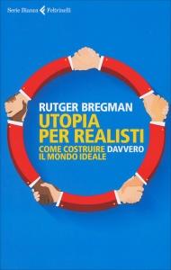 UTOPIA PER REALISTI Come costruire davvero il mondo ideale di Rutger Bregman