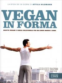 VEGAN E IN FORMA Ricette vegane e senza colesterolo per un corpo nuovo e sano di Attila Hildmann