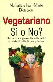 VEGETARIANO, SI O NO? Una ricerca approfondita sui benefici e sui rischi della dieta vegeteriana di Nathalie Delecroix, Jean-Marie Delecroix