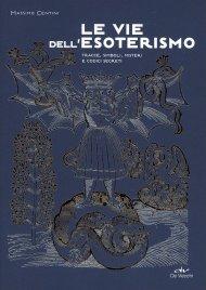LE VIE DELL'ESOTERISMO Una lettura delle tracce, simboli, misteri e codici segreti nella storia della pittura, architettura, musica e letteratura di Massimo Centini