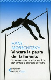 VINCERE LA PAURA DEL FALLIMENTO Superare ansie, timori e sconfitte per tornare a guardare al futuro di Hans Morschitzky