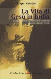 LA VITA DI GESù IN INDIA La sua vita sconosciuta prima e dopo la Crocifissione, la verità sulla Sacra Sindone di Holger Kersten