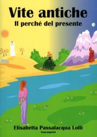 VITE ANTICHE, IL PERCHé DEL PRESENTE di Elisabetta Passalacqua Lolli