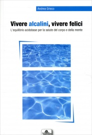 VIVERE ALCALINI, VIVERE FELICI L'equilibrio acidobase per la salute del corpo e della mente di Andrea Grieco