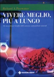 VIVERE MEGLIO, PIù A LUNGO Gli straordinari benefici delle sostanze antiossidanti naturali di Richard A. Passwater