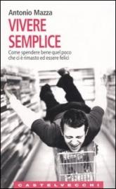 VIVERE SEMPLICE Come spendere bene quel poco che ci è rimasto ed essere felici di Antonio Mazza