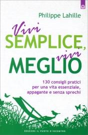 VIVI SEMPLICE, VIVI MEGLIO 130 consigli pratici per una vita essenziale, appagante e senza sprechi di Philippe Lahille