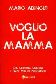 VOGLIO LA MAMMA Da sinistra, contro i falsi miti di progresso di Mario Adinolfi
