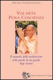 VOI SIETE PURA COSCIENZA Il miracolo della meditazione nelle parole di un grande Yogi vivente di Swami Chidananda