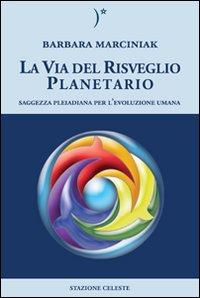 LA VIA DEL RISVEGLIO PLANETARIO Saggezza Pleiadiana per l'evoluzione Umana di Barbara Marciniak