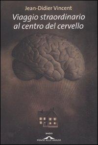 VIAGGIO STRAORDINARIO AL CENTRO DEL CERVELLO di Jean-Didier Vincent