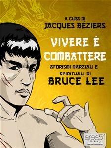 Vivere è Combattere: Aforismi Marziali e Spirituali di Bruce Lee (eBook)