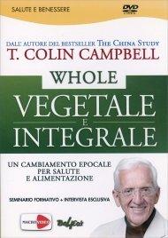 WHOLE - VEGETALE E INTEGRALE - VIDEOSEMINARIO IN Un cambiamento epocale per salute e alimentazione di T. Colin Campbell