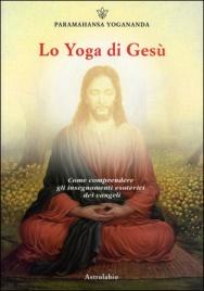 LO YOGA DI GESù Come comprendere gli insegnamenti esoterici dei vangeli di Paramhansa Yogananda