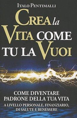 """""""Crea la Vita come Tu la Vuoi"""" di Italo Pentimalli"""